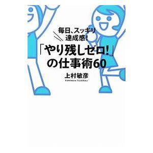 「やり残しゼロ!」の仕事術60 毎日、スッキリ達成感!|上村敏彦|すばる舎|送料無料