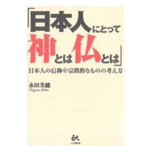 日本人にとって神とは仏とは 日本人の信仰や宗教的なものの考え方|永田美穂|ごま書房|送料無料