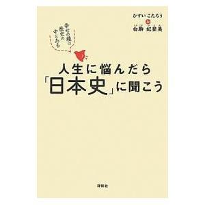 人生に悩んだら「日本史」に聞こう 幸せの種は歴史の中にある|ひすいこたろう/白駒妃登美|祥伝社|送料無料