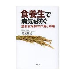食養生で病気を防ぐ 焙煎玄米粉の作用と効果|鶴見隆史|評言社|送料無料